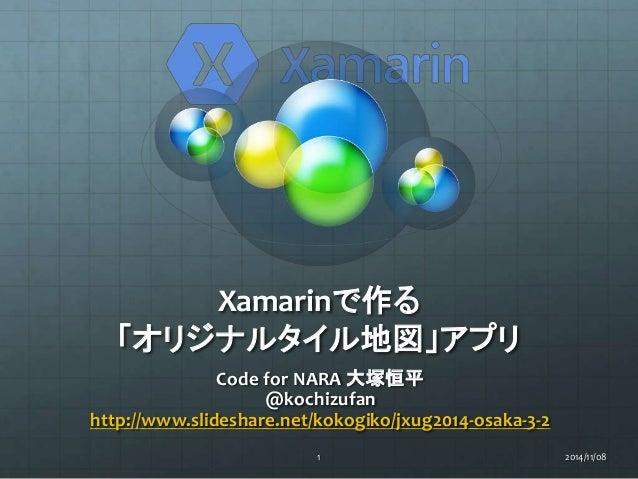Xamarinで作る  「オリジナルタイル地図」アプリ  Code for NARA 大塚恒平  @kochizufan  http://www.slideshare.net/kokogiko/jxug2014-osaka-3-2  1 201...