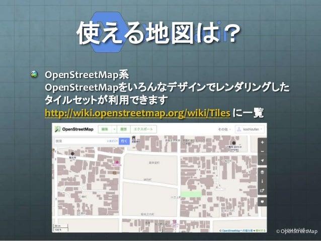 使える地図は?  OpenStreetMap系  OpenStreetMapをいろんなデザインでレンダリングした  タイルセットが利用できます  http://wiki.openstreetmap.org/wiki/Tiles に一覧  13 ...