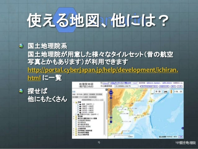 使える地図、他には?  国土地理院系  国土地理院が用意した様々なタイルセット(昔の航空  写真とかもあります)が利用できます  http://portal.cyberjapan.jp/help/development/ichiran.  ht...