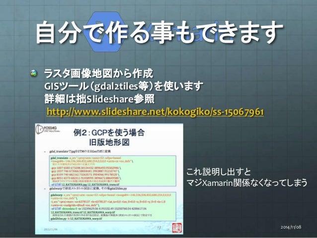自分で作る事もできます  ラスタ画像地図から作成  GISツール(gdal2tiles等)を使います  詳細は拙Slideshare参照  http://www.slideshare.net/kokogiko/ss-15067961  これ説明...