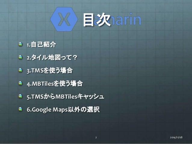 目次  1.自己紹介  2.タイル地図って?  3.TMSを使う場合  4.MBTilesを使う場合  5.TMSからMBTilesキャッシュ  6.Google Maps以外の選択  2 2014/11/08