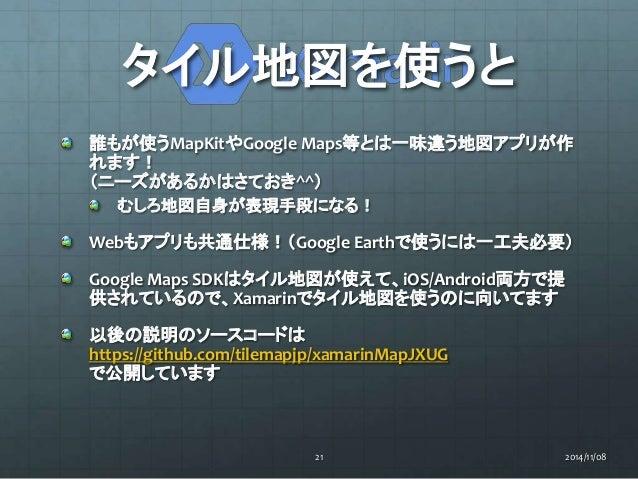 タイル地図を使うと  誰もが使うMapKitやGoogle Maps等とは一味違う地図アプリが作  れます!  (ニーズがあるかはさておき^^)  むしろ地図自身が表現手段になる!  Webもアプリも共通仕様!(Google Earthで使うに...