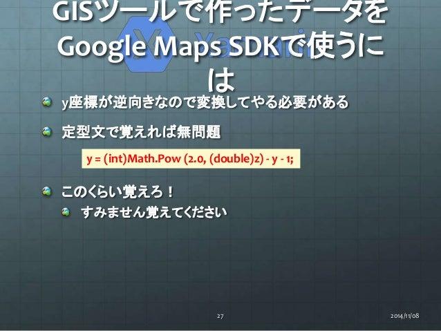 GISツールで作ったデータを  Google Maps SDKで使うに  は  y座標が逆向きなので変換してやる必要がある  定型文で覚えれば無問題  y = (int)Math.Pow (2.0, (double)z) - y - 1;  こ...