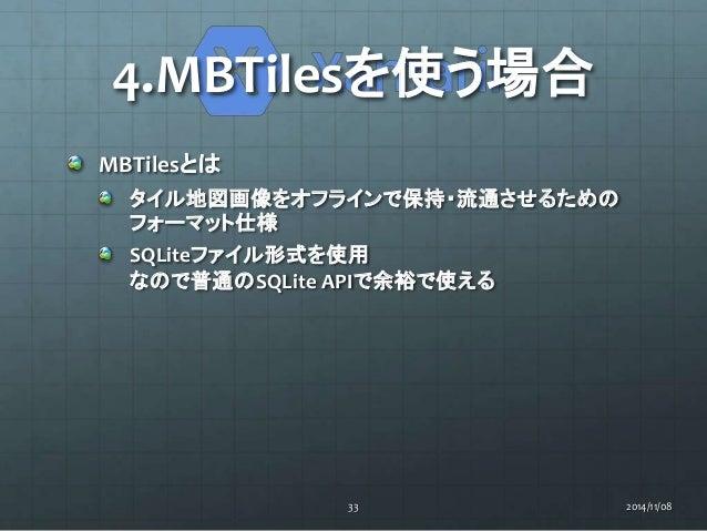 4.MBTilesを使う場合  MBTilesとは  タイル地図画像をオフラインで保持・流通させるための  フォーマット仕様  SQLiteファイル形式を使用  なので普通のSQLite APIで余裕で使える  33 2014/11/08