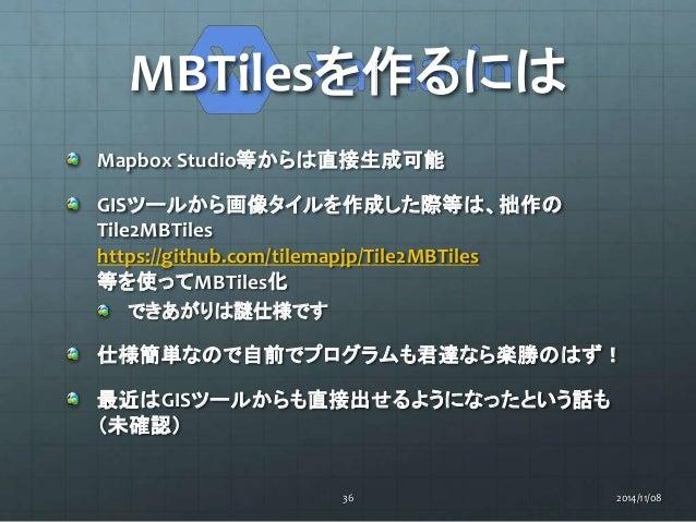 MBTilesを作るには  Mapbox Studio等からは直接生成可能  GISツールから画像タイルを作成した際等は、拙作の  Tile2MBTiles  https://github.com/tilemapjp/Tile2MBTiles ...