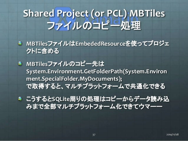 Shared Project (or PCL) MBTiles  ファイルのコピー処理  MBTilesファイルはEmbededResourceを使ってプロジェ  クトに含める  MBTilesファイルのコピー先は  System.Enviro...