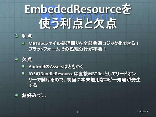EmbededResourceを  使う利点と欠点  利点  MBTilesファイル処理周りを全部共通ロジック化できる!  プラットフォームでの処理分けが不要!  欠点  AndroidのAssetsはともかく  iOSのBundleResou...