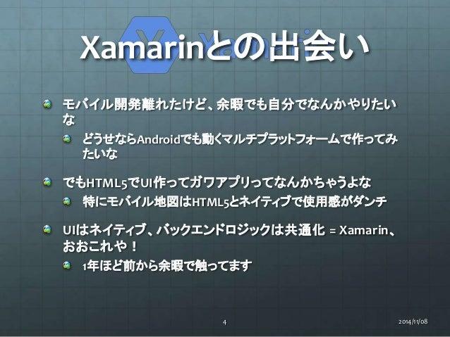 Xamarinとの出会い  モバイル開発離れたけど、余暇でも自分でなんかやりたい  な  どうせならAndroidでも動くマルチプラットフォームで作ってみ  たいな  でもHTML5でUI作ってガワアプリってなんかちゃうよな  特にモバイル地図...