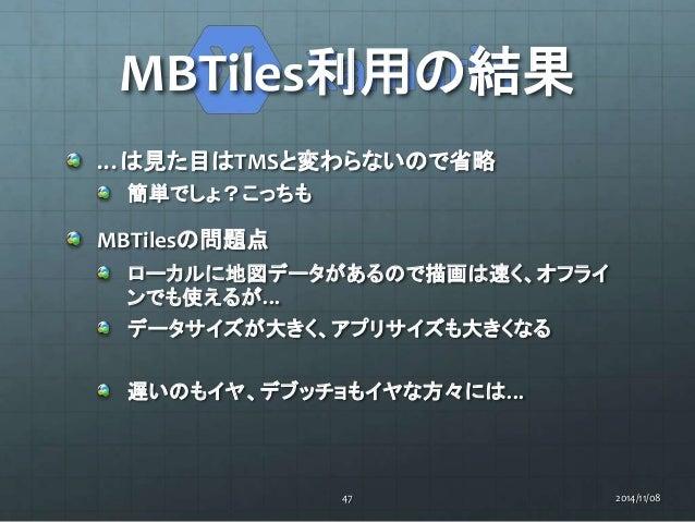 MBTiles利用の結果  …は見た目はTMSと変わらないので省略  簡単でしょ?こっちも  MBTilesの問題点  ローカルに地図データがあるので描画は速く、オフライ  ンでも使えるが…  データサイズが大きく、アプリサイズも大きくなる  ...