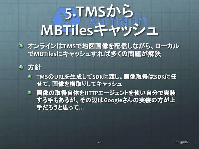 5.TMSから  MBTilesキャッシュ  オンラインはTMSで地図画像を配信しながら、ローカル  でMBTilesにキャッシュすれば多くの問題が解決  方針  TMSのURLを生成してSDKに渡し、画像取得はSDKに任  せて、画像を横取り...