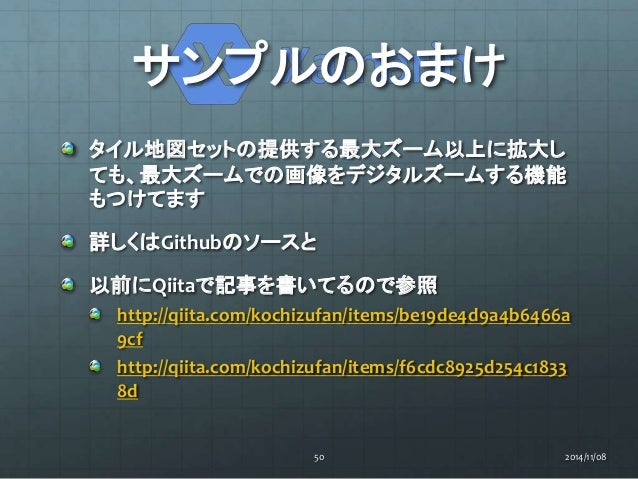 サンプルのおまけ  タイル地図セットの提供する最大ズーム以上に拡大し  ても、最大ズームでの画像をデジタルズームする機能  もつけてます  詳しくはGithubのソースと  以前にQiitaで記事を書いてるので参照  http://qiita....