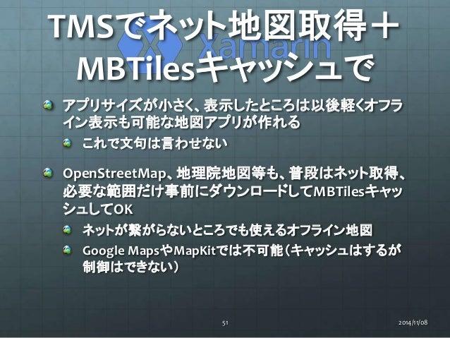TMSでネット地図取得+  MBTilesキャッシュで  アプリサイズが小さく、表示したところは以後軽くオフラ  イン表示も可能な地図アプリが作れる  これで文句は言わせない  OpenStreetMap、地理院地図等も、普段はネット取得、  ...