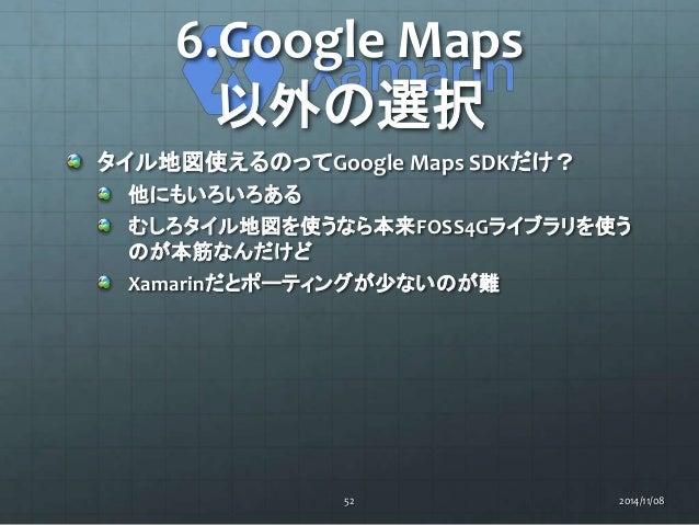 6.Google Maps  以外の選択  タイル地図使えるのってGoogle Maps SDKだけ?  他にもいろいろある  むしろタイル地図を使うなら本来FOSS4Gライブラリを使う  のが本筋なんだけど  Xamarinだとポーティングが...
