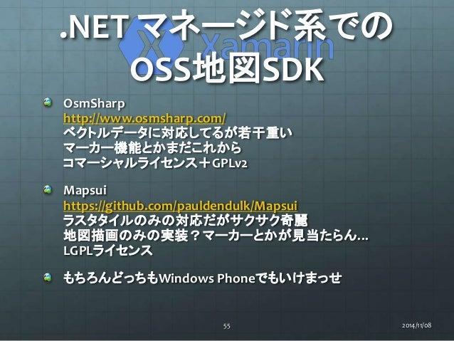 .NET マネージド系での  OSS地図SDK  OsmSharp  http://www.osmsharp.com/  ベクトルデータに対応してるが若干重い  マーカー機能とかまだこれから  コマーシャルライセンス+GPLv2  Mapsui...