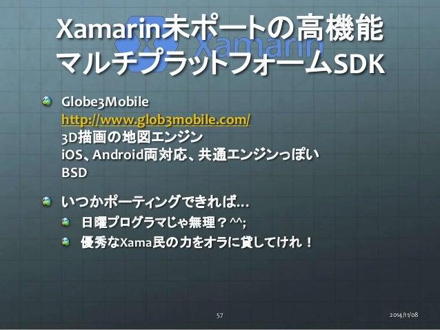 Xamarin未ポートの高機能  マルチプラットフォームSDK  Globe3Mobile  http://www.glob3mobile.com/  3D描画の地図エンジン  iOS、Android両対応、共通エンジンっぽい  BSD  いつ...