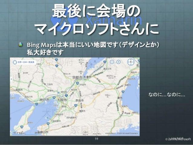 最後に会場の  マイクロソフトさんに  Bing Mapsは本当にいい地図です(デザインとか)  私大好きです  なのに…なのに…  59 2014/11/08  © Zenrin/Microsoft