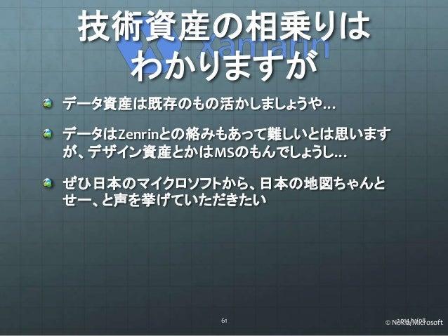 技術資産の相乗りは  わかりますが  データ資産は既存のもの活かしましょうや…  データはZenrinとの絡みもあって難しいとは思います  が、デザイン資産とかはMSのもんでしょうし…  ぜひ日本のマイクロソフトから、日本の地図ちゃんと  せー...