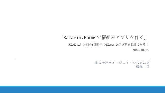 「Xamarin.Formsで縦組みアプリを作る」 JXUGC#17 お前の(開発中の)Xamarinアプリを見せてみろ! 2016.10.15 株式会社ケイ・ジェイ・システムズ 藤森 智