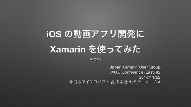 iOS の動画アプリ開発に  Xamarin を使ってみた  @irgaly  Japan Xamarin User Group  JXUG Conference (East) #2  2014/11/22  @日本マイクロソフト 品川本社 セ...