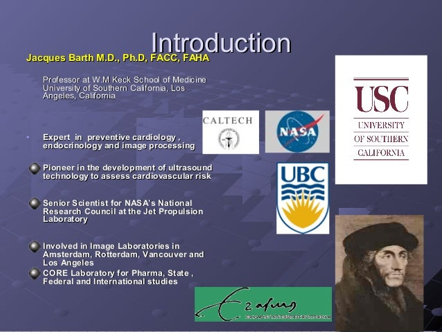 IntroductionIntroductionJacques Barth M.D., Ph.D, FACC, FAHAJacques Barth M.D., Ph.D, FACC, FAHA Professor at W.M Keck Sch...