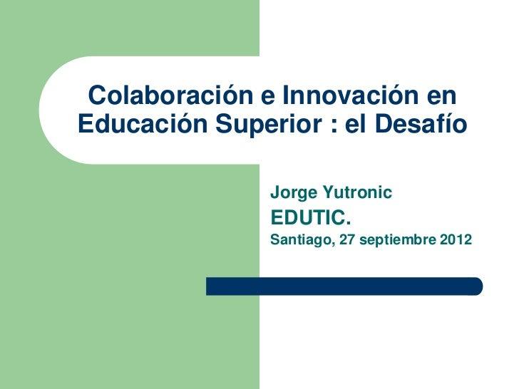 Colaboración e Innovación enEducación Superior : el Desafío               Jorge Yutronic               EDUTIC.            ...