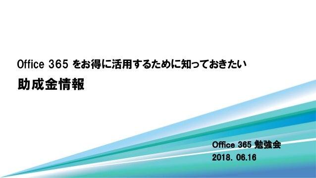 Office 365 をお得に活用するために知っておきたい Office 365 勉強会 2018.06.16 助成金情報