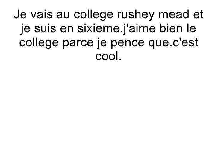 Je vais au college rushey mead et  je suis en sixieme.j'aime bien le  college parce je pence que.c'est                 coo...