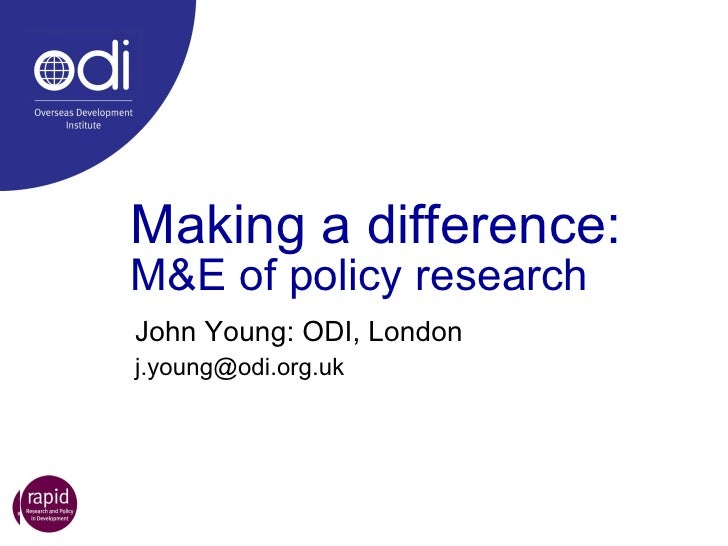Making a difference: M&E of policy research John Young: ODI, London [email_address]