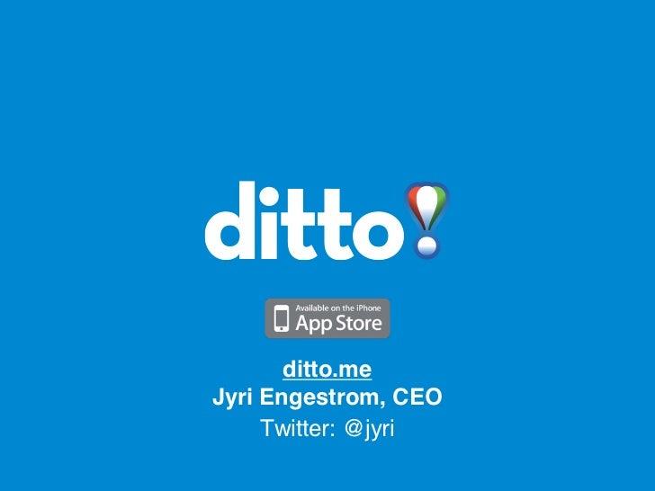 ditto.meJyri Engestrom, CEO     Twitter: @jyri