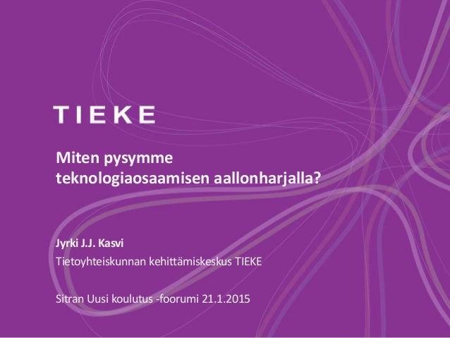 Miten pysymme teknologiaosaamisen aallonharjalla? Jyrki J.J. Kasvi Tietoyhteiskunnan kehittämiskeskus TIEKE Sitran Uusi ko...