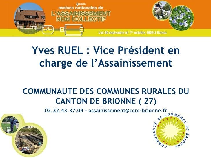 Yves RUEL : Vice Président en charge de l'Assainissement COMMUNAUTE DES COMMUNES RURALES DU CANTON DE BRIONNE ( 27) 02.32....