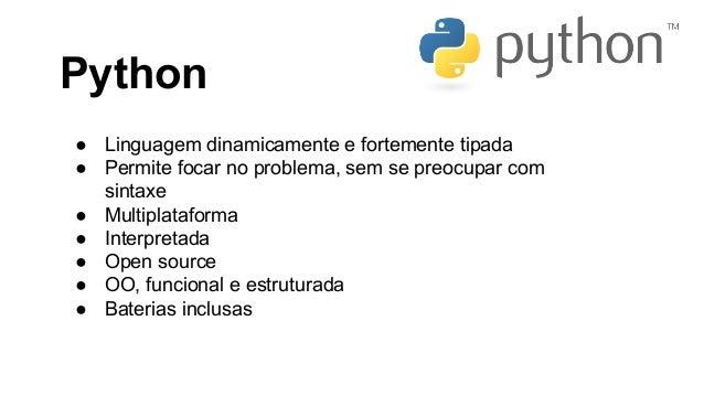 Python ● Linguagem dinamicamente e fortemente tipada ● Permite focar no problema, sem se preocupar com sintaxe ● Multiplat...