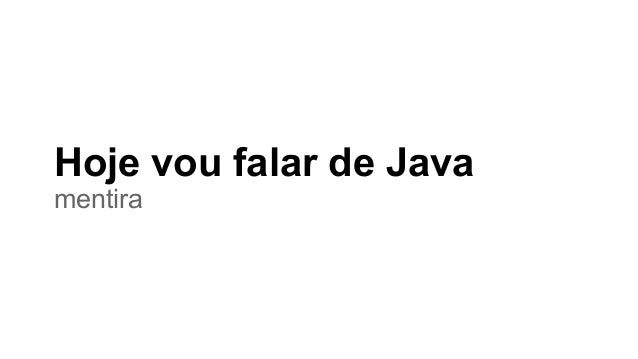 Hoje vou falar de Java mentira