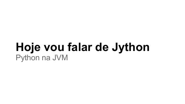 Hoje vou falar de Jython Python na JVM