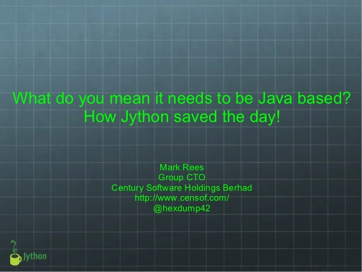 What do you mean it needs to be Java based? How Jython saved the day! Mark Rees Group CTO Century Software Holdings Berhad...