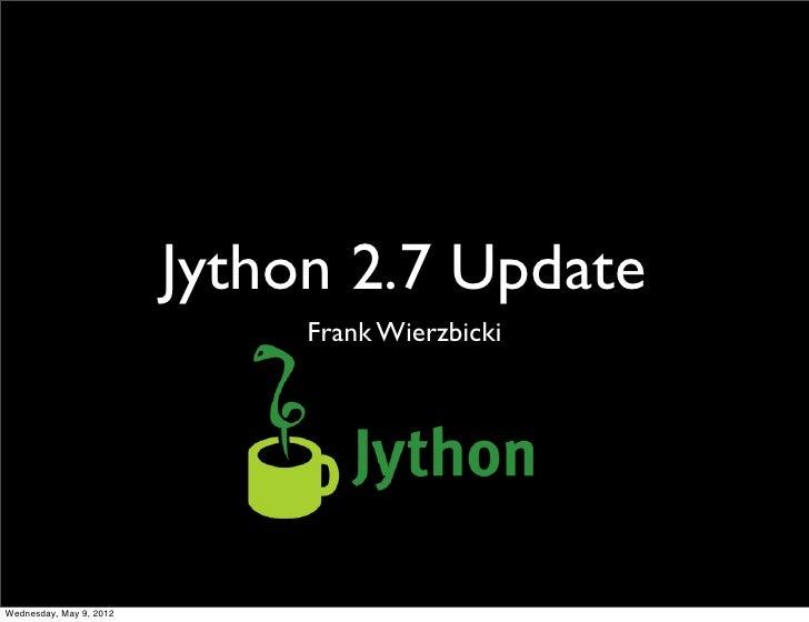 Jython 2.7 Update                              Frank WierzbickiWednesday, May 9, 2012