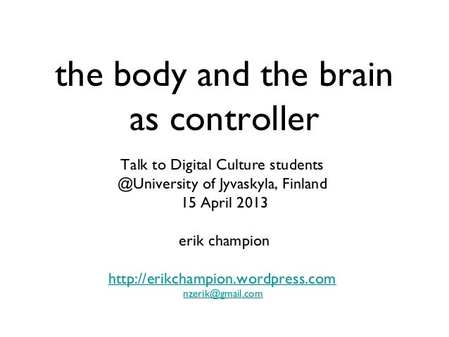 the body and the brain as controller Talk to Digital Culture students @University of Jyvaskyla, Finland 15 April 2013 erik...