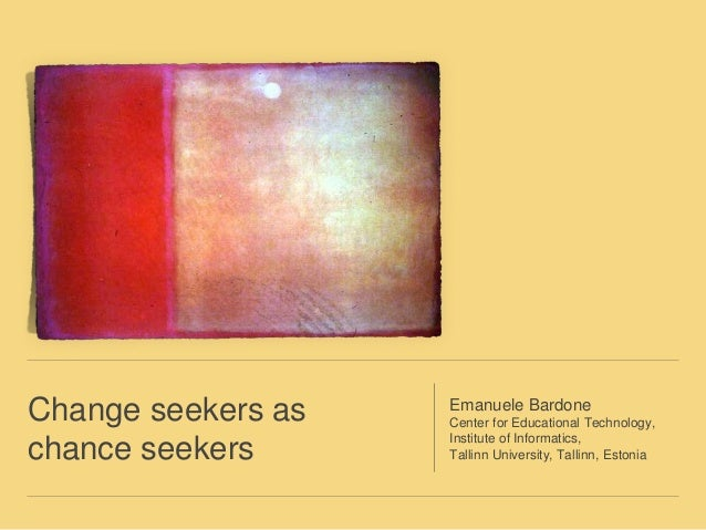 Change seekers as  chance seekers  Emanuele Bardone  Center for Educational Technology,  Institute of Informatics,  Tallin...
