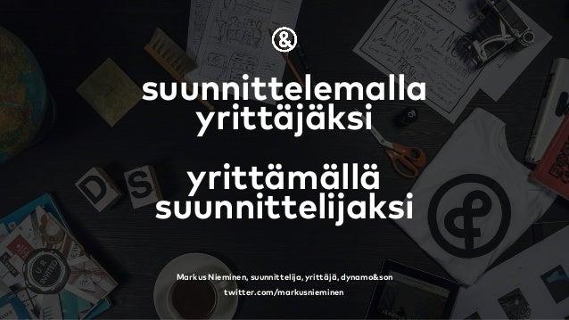 suunnittelemalla yrittäjäksi yrittämällä suunnittelijaksi Markus Nieminen, suunnittelija, yrittäjä, dynamo&son twitter.com...