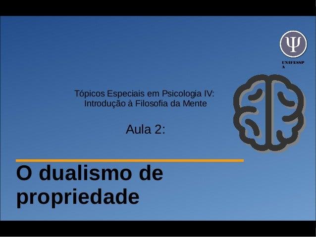 UNIFESSP A Tópicos Especiais em Psicologia IV: Introdução à Filosofia da Mente Aula 2: O dualismo de propriedade