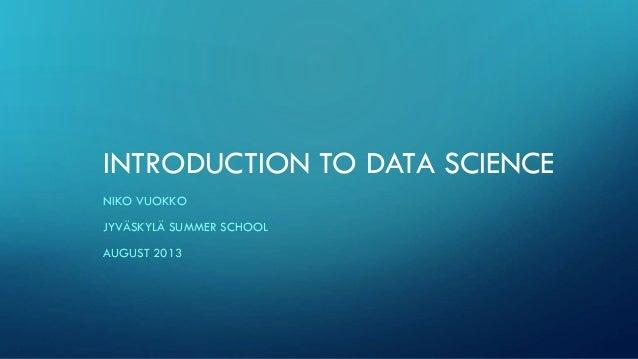 INTRODUCTION TO DATA SCIENCE NIKO VUOKKO JYVÄSKYLÄ SUMMER SCHOOL AUGUST 2013
