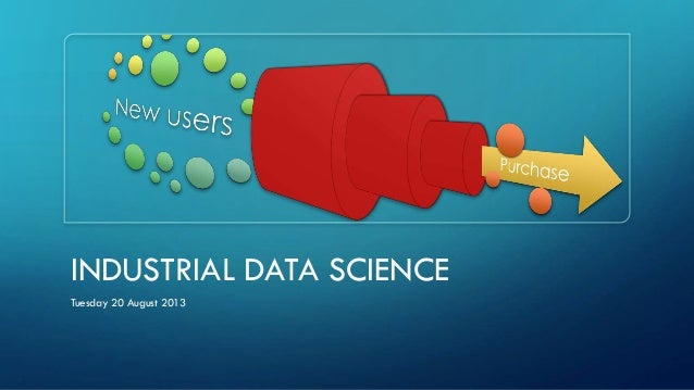 INDUSTRIAL DATA SCIENCE Tuesday 20 August 2013