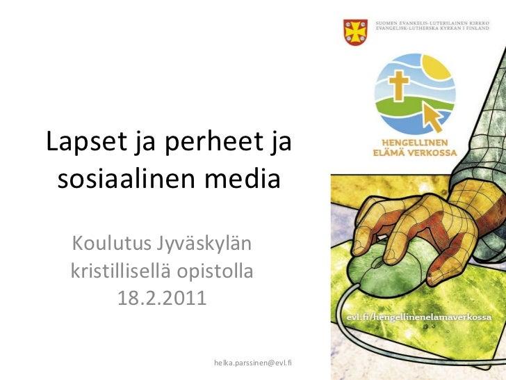 Lapset ja perheet ja sosiaalinen media Koulutus Jyväskylän kristillisellä opistolla 18.2.2011 [email_address]