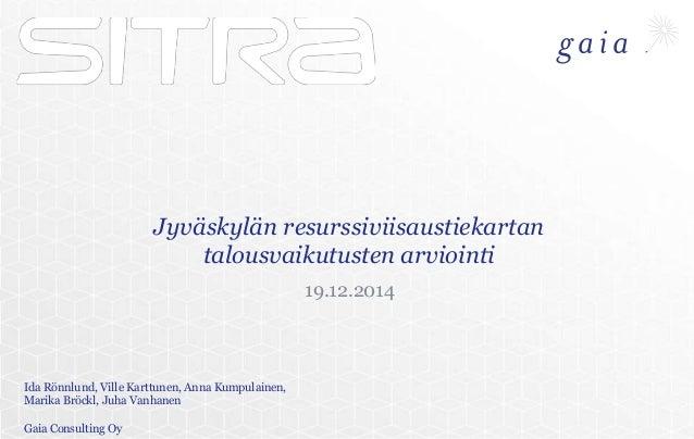 Jyväskylän resurssiviisaustiekartan talousvaikutusten arviointi 19.12.2014 Ida Rönnlund, Ville Karttunen, Anna Kumpulainen...