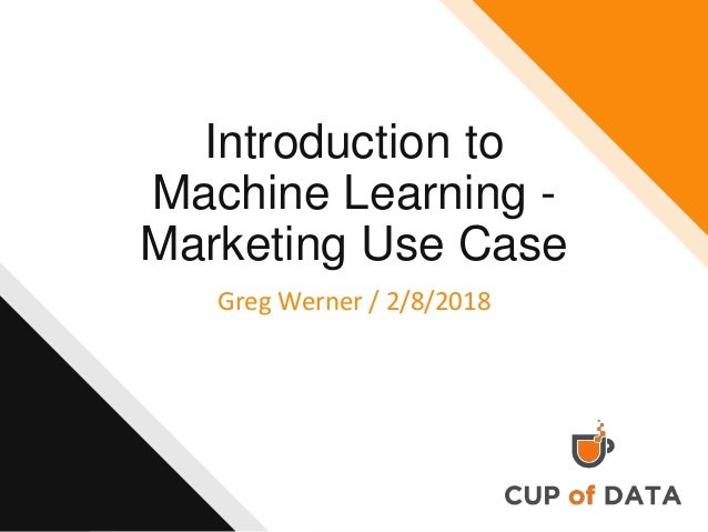 Introduction to Machine Learning - Marketing Use Case Greg Werner / 2/8/2018