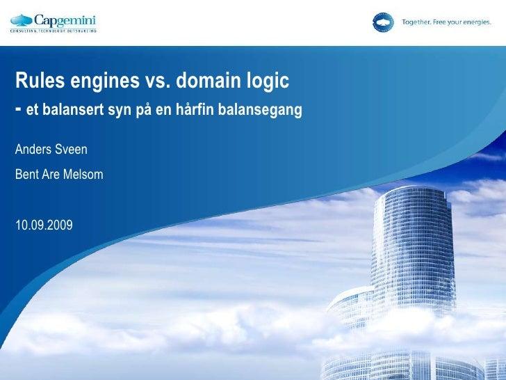 Rules engines vs. domain logic- et balansertsynpå en hårfinbalansegang<br />Anders Sveen<br />Bent Are Melsom<br />10.09.2...