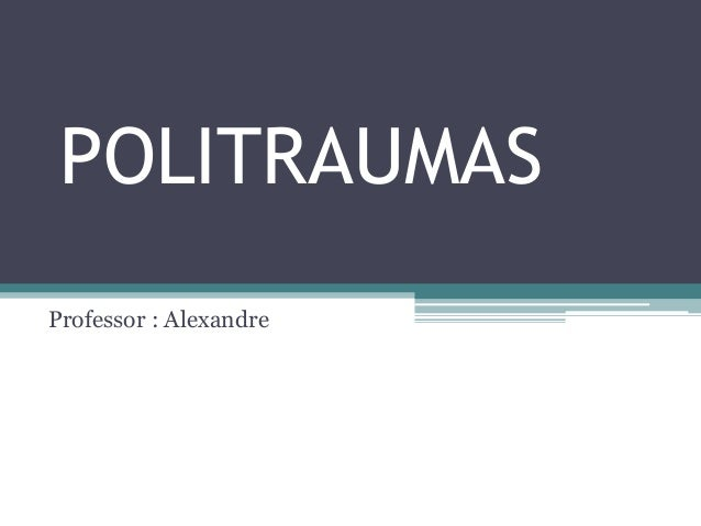 POLITRAUMAS Professor : Alexandre