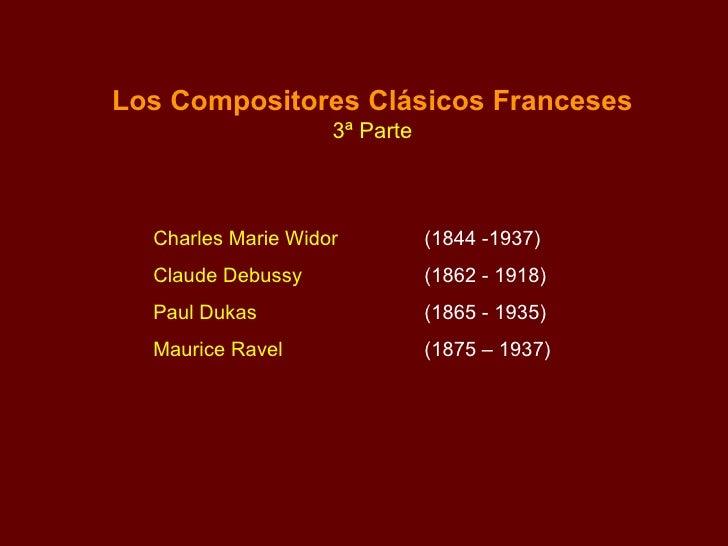 Los Compositores Clásicos Franceses 3ª Parte Charles Marie Widor  (1844 -1937) Claude Debussy  (1862 - 1918) Paul Dukas  (...