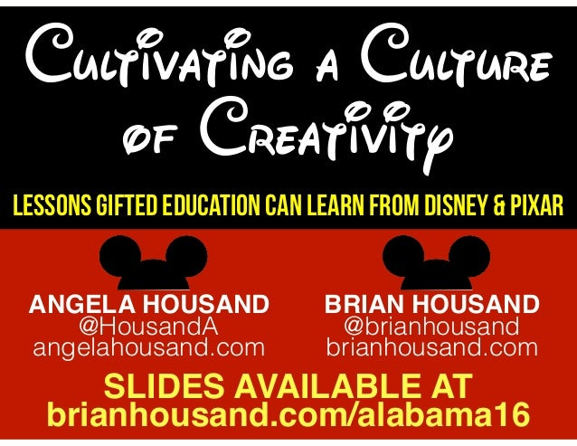 Cultivating a Culture of Creativity Lessons Gifted Education Can Learn from Disney & Pixar ANGELA HOUSAND @HousandA angela...