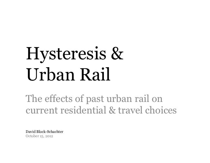 Hysteresis &Urban RailThe effects of past urban rail oncurrent residential & travel choicesDavid Block-SchachterOctober 15...